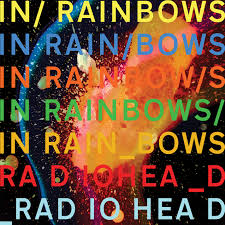 Radiohead's In Rainbows - taking music's lead. In Rainbows was released in 2007 to fans via internet only and were encouraged to pay what they think it was worth